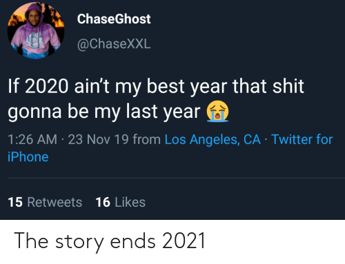 Iphone, Twitter, and Best: ChaseGhost  @ChaseXXL  If 2020 ain't my best year that shit  gonna be my last year  1:26 AM 23 Nov 19 from Los Angeles, CA Twitter for  iPhone  15 Retweets 16 Likes The story ends 2021