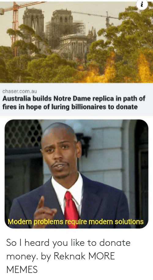 Dank, Memes, and Money: chaser.com.au  Australia builds Notre Dame replica in path of  fires in hope of luring billionaires to donate  Modern problems require modern solutions So I heard you like to donate money. by Reknak MORE MEMES