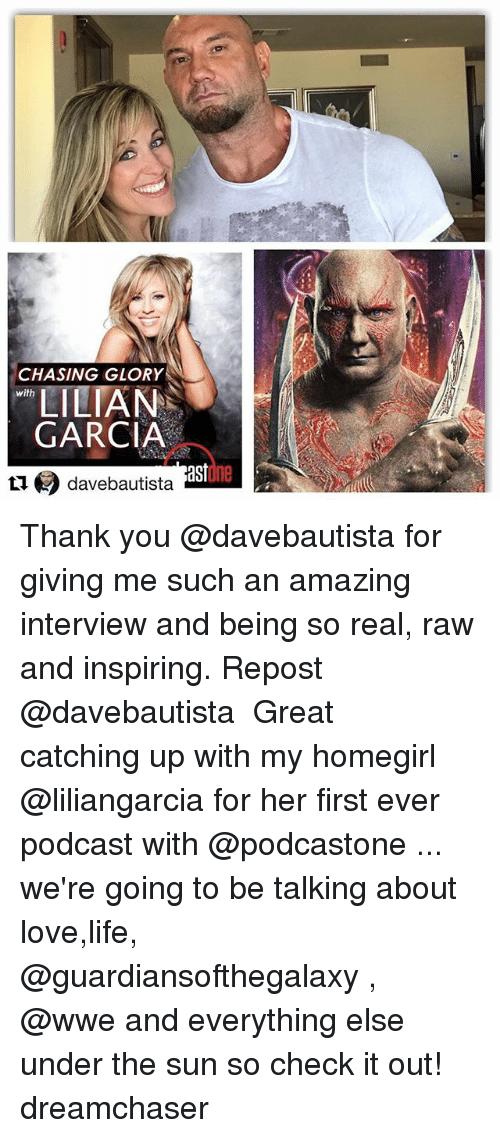 Life, Love, and Memes: CHASING GLORY  LILIAN  GARCIA  with  ast  ne  davebautista Thank you @davebautista for giving me such an amazing interview and being so real, raw and inspiring. Repost @davebautista ・・・ Great catching up with my homegirl @liliangarcia for her first ever podcast with @podcastone ... we're going to be talking about love,life, @guardiansofthegalaxy , @wwe and everything else under the sun so check it out! dreamchaser