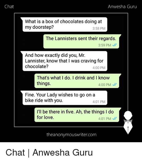 Love, Memes, and Chat: Chat  Anwesha Guru  What is a box of chocolates doing at  my doorstep?  3:58 PM  The Lannisters sent their regards.  3:59 PM  And how exactly did you, Mr.  Lannister, know that I was craving for  chocolate?  4:00 PM  That's what I do. I drink and I know  things.  4:00 PM  Fine. Your Lady wishes to go on a  bike ride with you.  4:01 PM  I'll be there in five. Ah, the things I do  for love.  4:01 PM  theanonymouswriter.com Chat   Anwesha Guru
