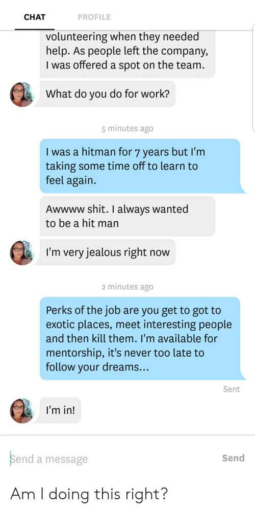 Jealous, Shit, and Work: CHAT  PROFILE  volunteering when they needed  help. As people left the company  I was offered a spot on the team  What do you do for work?  5 minutes ago  I was a hitman for 7 years but I'm  taking some time off to learn to  feel again  Awwww shit. I always wanted  to be a hit man  I'm very jealous right now  2 minutes ago  Perks of the job are you get to got to  exotic places, meet interesting people  and then kill them. I'm available for  mentorship, it's never too late to  follow vour dreams.  Sent  I'm in!  Send a message  Send Am I doing this right?