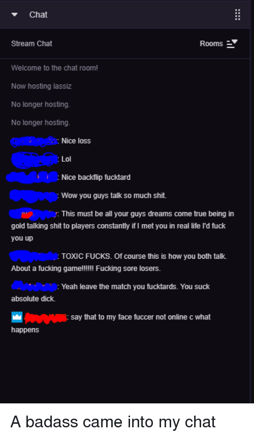 Fuck You, Fucking, and Life: Chat  Stream Chat  Rooms  Welcome to the chat room!  Now hosting lassiz  No longer hosting.  No longer hosting.  Nice loss  Lol  Nice backflip fucktard  Wow you guys talk so much shit.  This must be all your guys dreams come true being in  gold talking shit to players constantily if I met you in real life ld fuck  you up  TOXIC FUCKS. Of course this is how you both talk.  About a fucking game!!!! Fucking sore losers.  Yeah leave the match you fucktards. You suck  absolute dick.  say that to my face fuccer not online c what  happens
