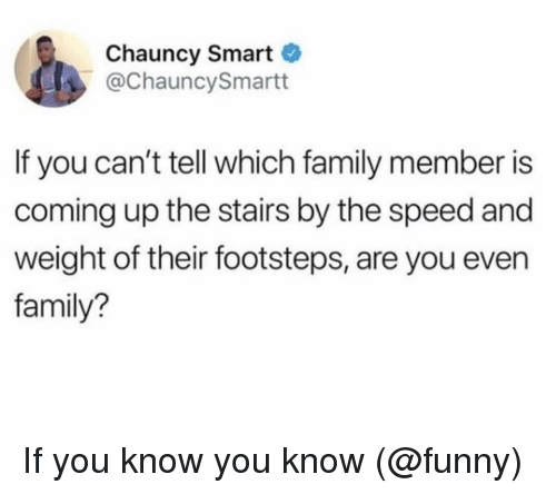 Family, Funny, and Memes: Chauncy Smart  @ChauncySmartt  If you can't tell which family member is  coming up the stairs by the speed and  weight of their footsteps, are you even  family? If you know you know (@funny)