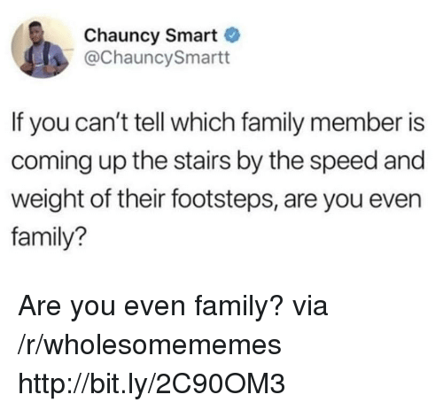 Family, Http, and Speed: Chauncy Smart  @ChauncySmartt  If you can't tell which family member is  coming up the stairs by the speed and  weight of their footsteps, are you even  family? Are you even family? via /r/wholesomememes http://bit.ly/2C90OM3