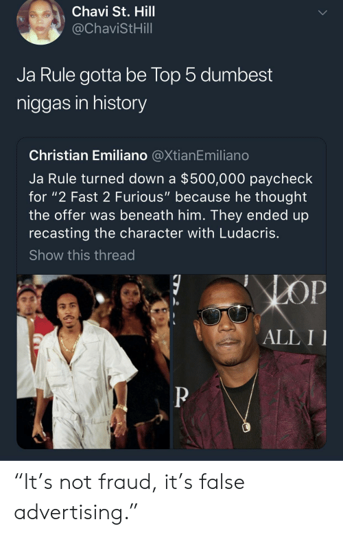 "Ja Rule, Ludacris, and History: Chavi St. Hill  @ChaviStHill  Ja Rule gotta be lop 5 dumbest  niggas in history  Christian Emiliano @XtianEmiliano  Ja Rule turned down a $500,000 paycheck  for ""2 Fast 2 Furious"" because he thought  the offer was beneath him. They ended up  recasting the character with Ludacris  Show this thread  ALL I ""It's not fraud, it's false advertising."""