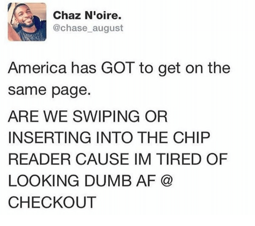 Dank, 🤖, and Page: Chaz Nioire.  @chase august  America has GOT to get on the  same page  ARE WE SWIPING OR  INSERTING INTO THE CHIP  READER CAUSE IM TIRED OF  LOOKING DUMB AF  CHECKOUT