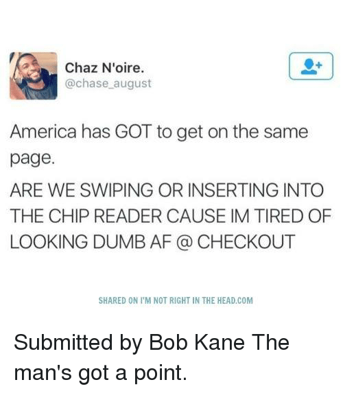 Af, Dumb, and Memes: Chaz N'oire.  chase august  America has GOT to get on the same  page.  ARE WE SWIPING OR INSERTING INTO  THE CHIP READER CAUSE IM TIRED OF  LOOKING DUMB AF CHECKOUT  SHARED ON l'M NOT RIGHT IN THE HEAD COM Submitted by Bob Kane  The man's got a point.