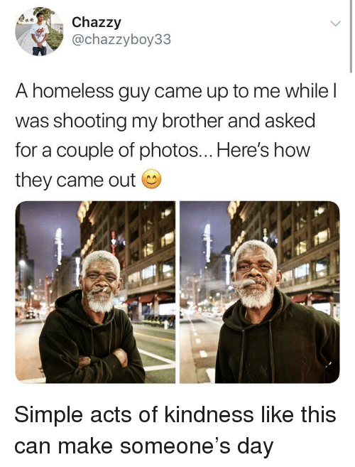 Homeless, Kindness, and How: Chazzy  @chazzyboy33  A homeless guy came up to me while l  was shooting my brother and asked  for a couple of photos... Here's how  they came out Simple acts of kindness like this can make someone's day