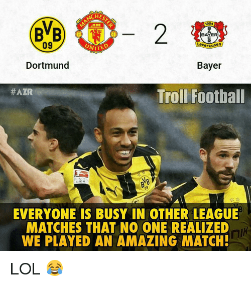 Memes, 🤖, and Bayer: CHE  2 Leverkusen  BAYER  A904  BvB  09  Dortmund  Bayer  #AZR  Troll Football  IGA  EVERYONE IS BUSY IN OTHER LEAGUE  MATCHES THAT NO ONE REALIZED  WE PLAYED AN AMAZING MATCH! LOL 😂