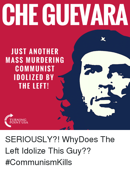 Memes, Communist, and Che Guevara: CHE GUEVARA  JUST ANOTHER  MASS MURDERING  COMMUNIST  IDOLIZED BY  THE LEFT!  TURNING SERIOUSLY?! WhyDoes The Left Idolize This Guy?? #CommunismKills