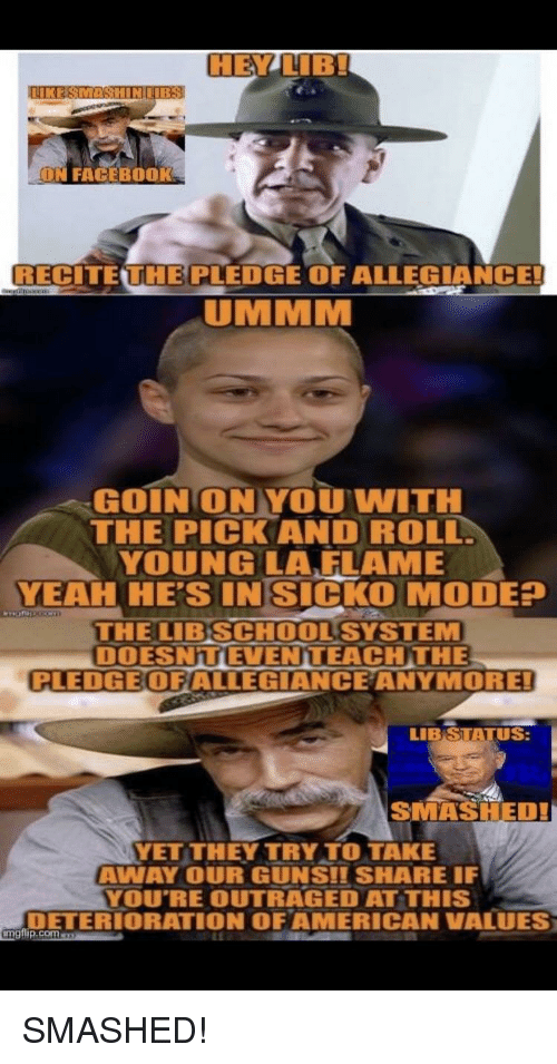 Guns, Yeah, and Com: CHE  ON FAGEBOOK  RECITE UHEPLEDGE OF ALLEGIANCE!  UMMM  GOIN' ON YOU WITH  THE PICKAND ROLL  YOUNGLA,FLAME  YEAH HE'S INSICKO MODE?  THE LIBSCHOOLSYSTEM  DOESNTEVENTEACHTHE  PLEDGEOFIALLEGIANCEANYMORE  LIB STATUS:  SMASHED!  YET THEY TRY TO TAKE  AWAY OUR GUNS!I SHARE IF  YOU'RE OUTRAGED AT THIS  DETERIORATION OFAMERICAN VALUES  urep.com