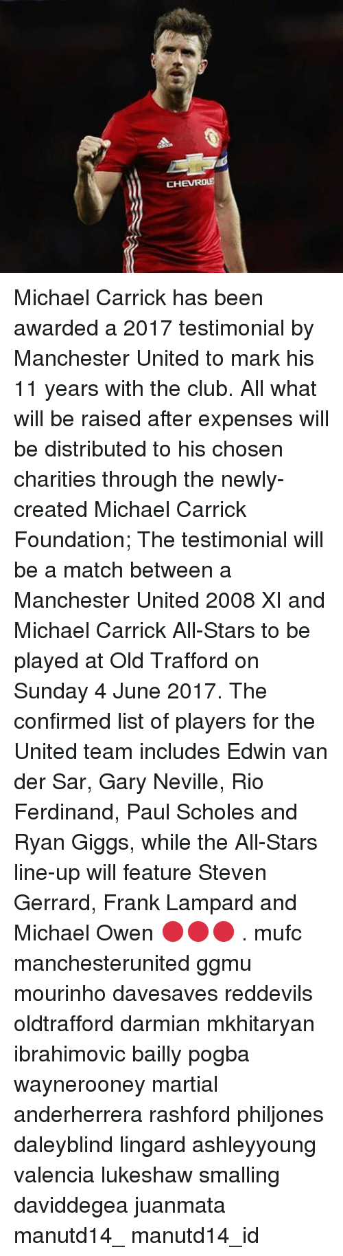 Memes, Steven Gerrard, and Frank Lampard: CHE ROLE Michael Carrick has been awarded a 2017 testimonial by Manchester United to mark his 11 years with the club. All what will be raised after expenses will be distributed to his chosen charities through the newly-created Michael Carrick Foundation; The testimonial will be a match between a Manchester United 2008 XI and Michael Carrick All-Stars to be played at Old Trafford on Sunday 4 June 2017. The confirmed list of players for the United team includes Edwin van der Sar, Gary Neville, Rio Ferdinand, Paul Scholes and Ryan Giggs, while the All-Stars line-up will feature Steven Gerrard, Frank Lampard and Michael Owen 🔴🔴🔴 . mufc manchesterunited ggmu mourinho davesaves reddevils oldtrafford darmian mkhitaryan ibrahimovic bailly pogba waynerooney martial anderherrera rashford philjones daleyblind lingard ashleyyoung valencia lukeshaw smalling daviddegea juanmata manutd14_ manutd14_id