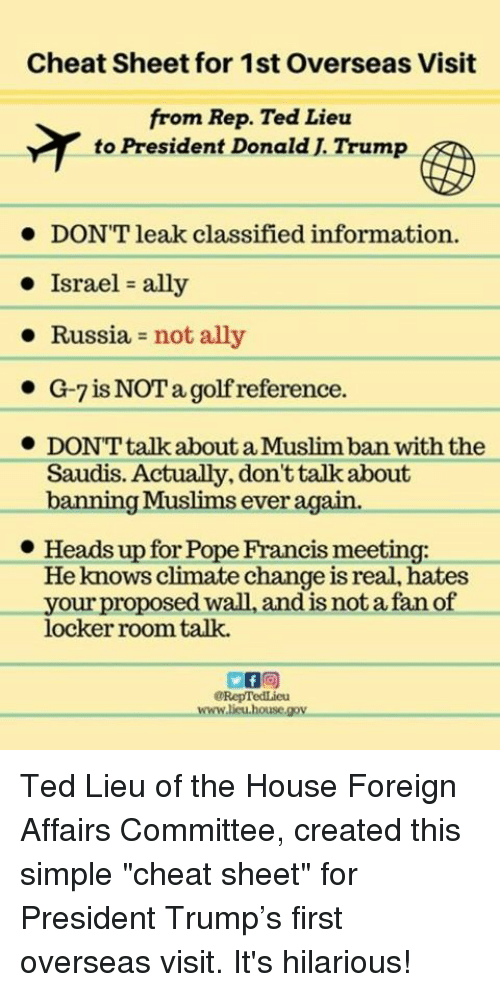 "Pope Francis, Ted, and Ally: Cheat Sheet for 1st Overseas Visit  from Rep. Ted Lieu  to President Donald J Trump  DON'T leak classified information.  Israel ally  Russia  not ally  G-7 is NOT a golf reference  DON'T talk about a Muslimban withthe  Saudis. Actually, don't talk about  Muslims ever  banning again.  Heads up for Pope Francis meeting:  He knows climate change is real, hates  your proposed wall, and is not a fan of  locker room talk.  @RepTedLieu  Awww.lieu house gov. Ted Lieu of the House Foreign Affairs Committee, created this simple ""cheat sheet"" for President Trump's first overseas visit.  It's hilarious!"