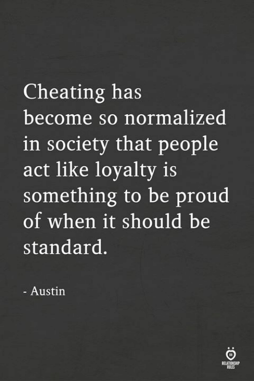 Cheating, Proud, and Austin: Cheating has  become so normalized  in societv that people  act like loyalty is  something to be proud  of when it should be  standard.  - Austin