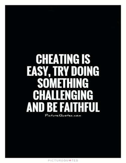 Cheating, Memes, and Quotes: CHEATING IS  EASY, TRY DOING  SOMETHING  CHALLENGING  AND BE FAITHFUL  Picture Quotes.com  PICTUREQU TES