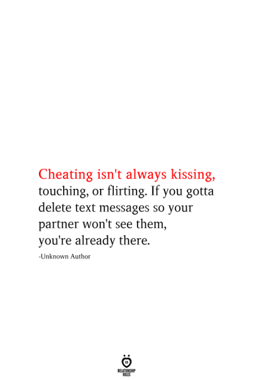 Cheating, Text, and Kissing: Cheating isn't always kissing,  touching, or flirting. If you gotta  delete text messages so your  partner won't see them,  you're already there.  -Unknown Author  RELATIONSHIP  ES