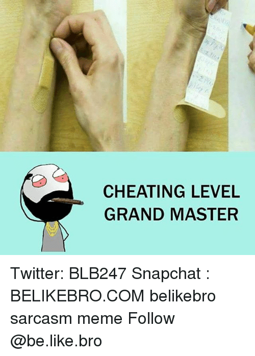 Be Like, Cheating, and Meme: CHEATING LEVEL  GRAND MASTER Twitter: BLB247 Snapchat : BELIKEBRO.COM belikebro sarcasm meme Follow @be.like.bro