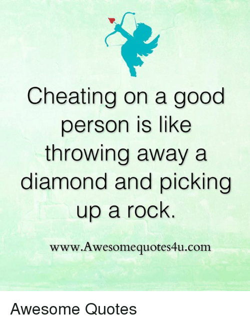 Cheating On A Good Person Is Like Throwing Away A Diamond And