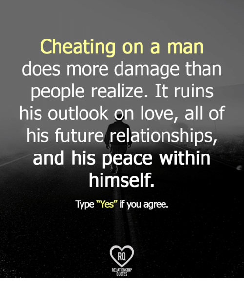"""Cheating, Future, and Love: Cheating on a man  does more damage than  people realize. It ruins  his outlook on love, all of  his future relationships,  and his peace within  himself.  Type """"Yes"""" if you agree.  RELATIONSHIP  OUOTES"""