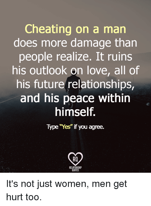 """Cheating, Future, and Love: Cheating on a man  does more damage than  people realize. It ruins  his outlook on love, all of  his future relationships,  and his peace within  himself.  Type """"Yes"""" if you agree.  RO  RELATIONSHI  QUOTES It's not just women, men get hurt too."""