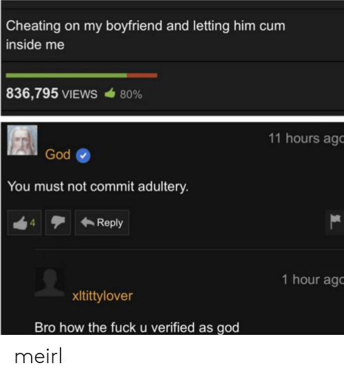 Cheating, God, and Boyfriend: Cheating on my boyfriend and letting him cum  inside me  836,795 VIEWS  80%  11 hours ago  God  You must not commit adultery.  Reply  4  1 hour ag  xItittylover  Bro how the fuck u verified as god meirl