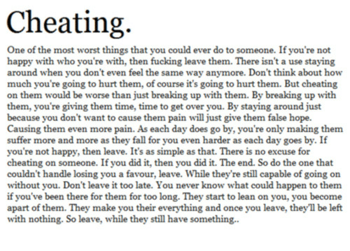 Cheating, Fall, and Fucking: Cheating.  One of the most worst things that you could ever do to someone. If you're not  happy with who you're with, then fucking leave them. There isn't a use staying  around when you don't even feel the same way anymore. Don't think about how  much you're going to hurt them, of course it's going to hurt them. But cheating  on them would be worse than just breaking up with them. By breaking up with  them, you're giving them time, time to get over you. By staying around just  because you don't want to cause them pain will just give them false hope.  Causing them even more pain. As each day does go by, you're only making them  suffer more and more as they fall for you even harder as each day goes by. If  you're not happy, then leave. It's as simple as that. There is no excuse for  cheating on someone. If you did it, then you did it. The end. So do the one that  couldn't handle losing you a favour, leave. While they're still capable of going on  without you. Don't leave it too late. You never know what could happen to them  if you've been there for them for too long. They start to lean on you, you become  apart of them. They make you their everything and once you leave, they'll be left  with nothing. So leave, while they still have something.