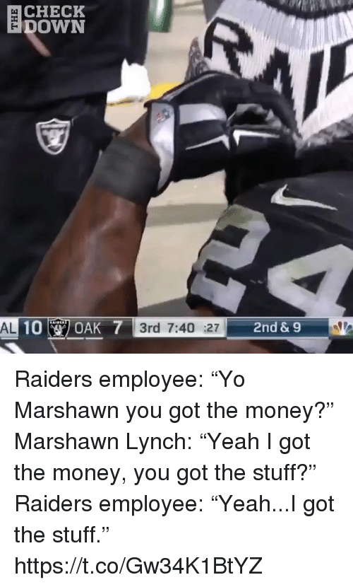 "Marshawn Lynch, Money, and Sports: CHECK  DOWN  AL  3rd 7:40 :27  2nd &9 Raiders employee: ""Yo Marshawn you got the money?""  Marshawn Lynch: ""Yeah I got the money, you got the stuff?""  Raiders employee: ""Yeah...I got the stuff."" https://t.co/Gw34K1BtYZ"