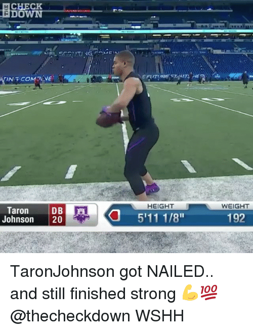 Memes, Wshh, and Strong: CHECK  DOWN  HEIGHT  WEIGHT  Taron DB  Johnson 20  511 1/8  192 TaronJohnson got NAILED.. and still finished strong 💪💯 @thecheckdown WSHH