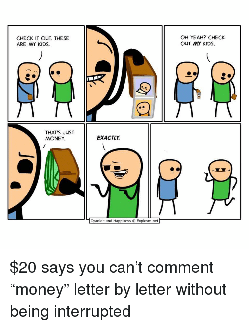 """Memes, Money, and Yeah: CHECK IT OUT. THESE  ARE MY KIDS  OH YEAH? CHECK  OUT MY KIDS  THAT S JUST  MONEY.  EXACTLY  ﹁Cyanide and Happiness © Explosm.net $20 says you can't comment """"money"""" letter by letter without being interrupted"""
