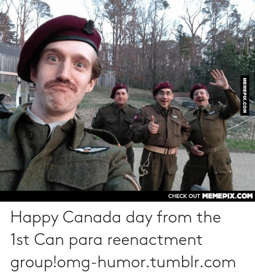 Omg, Tumblr, and Canada: CHECK OUT MEMEPIX.COM  MEMEPIX.COM Happy Canada day from the 1st Can para reenactment group!omg-humor.tumblr.com