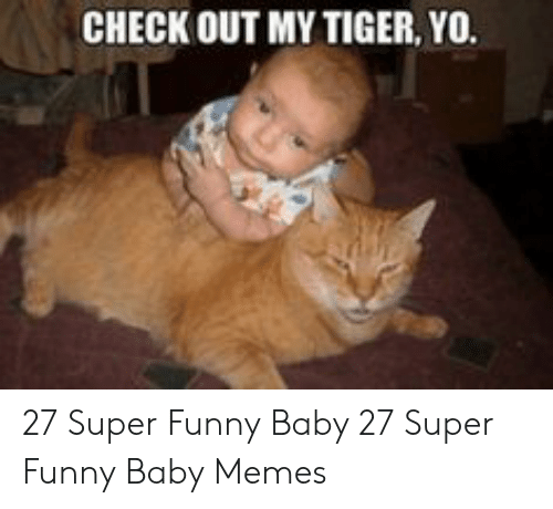 Funny, Memes, and Yo: CHECK OUT MY TIGER, YO. 27 Super Funny Baby  27 Super Funny Baby Memes
