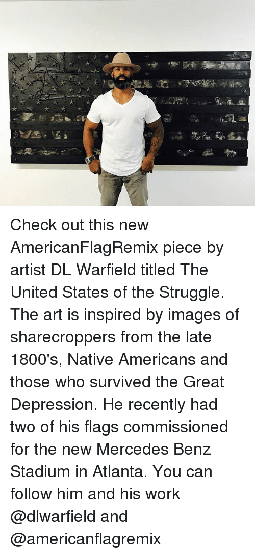 Memes, Mercedes, and Struggle: Check out this new AmericanFlagRemix piece by artist DL Warfield titled The United States of the Struggle. The art is inspired by images of sharecroppers from the late 1800's, Native Americans and those who survived the Great Depression. He recently had two of his flags commissioned for the new Mercedes Benz Stadium in Atlanta. You can follow him and his work @dlwarfield and @americanflagremix