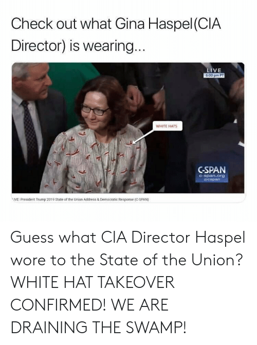 State of the Union Address, Guess, and Live: Check out what Gina Haspel (CIA  Director) is wearing  LIVE  6:00 pm PT  WHITE HATS  CSPAN  C-span.org  @cspan  IVE: President Trump 2019 State of the Union Address & Democratic Response (C-SPAN) Guess what CIA Director Haspel wore to the State of the Union? WHITE HAT TAKEOVER CONFIRMED! WE ARE DRAINING THE SWAMP!