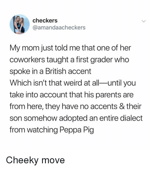 Ironic, Parents, and Weird: checkers  @amandaacheckers  My mom just told me that one of her  coworkers taught a first grader who  spoke in a British accent  Which isn't that weird at all-until you  take into account that his parents are  from here, they have no accents & their  son somehow adopted an entire dialect  from watching Peppa Pig Cheeky move