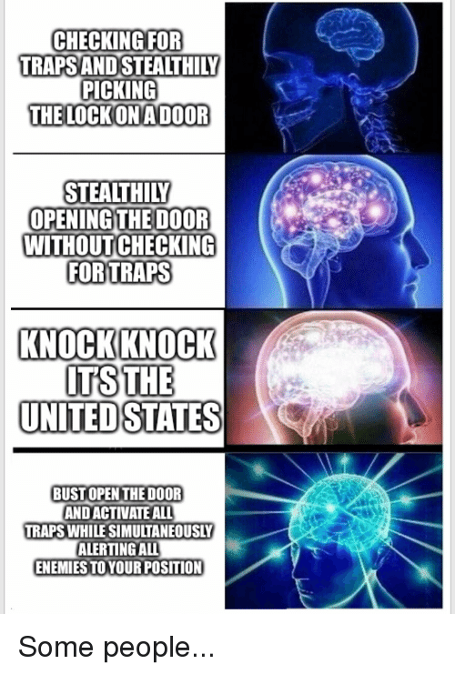 United, DnD, and Enemies: CHECKING FOR  TRAPS AND STEALTHIL  PICKING  THE LOCKONADOOR  STEALTHILY  OPENINGTHE DOOR  WITHOUTCHECKING  FORTRAPS  KNOCKKNOCK  UNITED STATES  BUST OPEN THE DOOR  AND ACTIVATE ALL  TRAPS WHILE SIMULTANEOUSLY  ALERTING ALL  ENEMIES TO YOUR POSITION Some people...