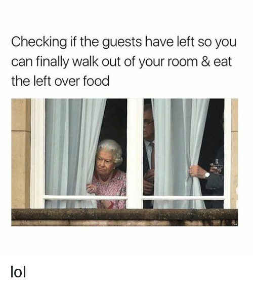 Food, Lol, and Girl Memes: Checking if the guests have left so you  can finally walk out of your room & eat  the left over food lol