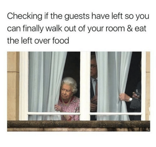 Food, Can, and You: Checking if the guests have left so you  can finally walk out of your room & eat  the left over food