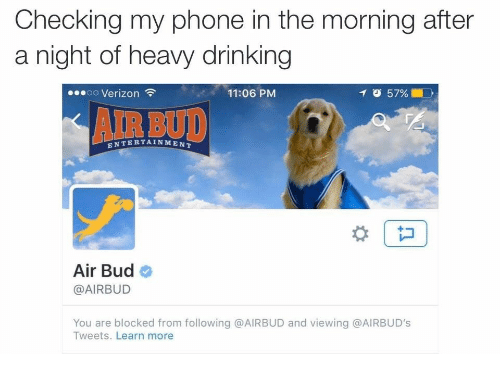 Drinking, Phone, and Verizon: Checking my phone in the morning after  a night of heavy drinking  oo Verizon  11:06 PM  イび57%  AIR BUD  ENTERTAINMENT  Air Bud  @AIRBUD  You are blocked from following @AIRBUD and viewing @AIRBUD's  Tweets. Learn more