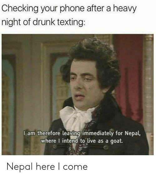 Drunk, Phone, and Reddit: Checking your phone after a heavy  night of drunk texting:  l am therefore leaving immediately for Nepal,  where I intend to live as a goat. Nepal here I come