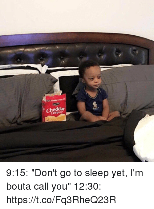"Go to Sleep, Girl Memes, and Sleep: Cheddar  Crisps 9:15: ""Don't go to sleep yet, I'm bouta call you""   12:30: https://t.co/Fq3RheQ23R"