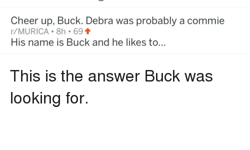 Answer, Looking, and Name: Cheer up, Buck. Debra was probably a commie  r/MURICA 8h 691  His name is Buck and he likes to...