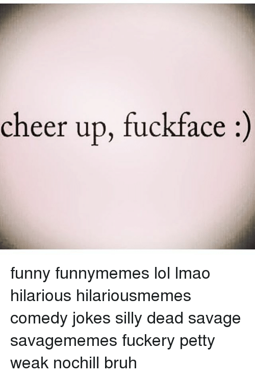 Cheer Up Fuckface Funny Funnymemes Lol Lmao Hilarious Hilariousmemes