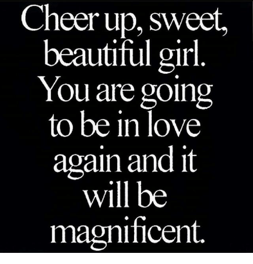 Cheer Up Sweet Beautiful Girl You Are Going To Be In Love Again And