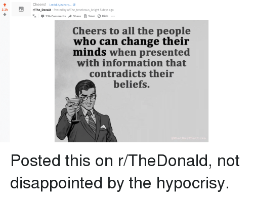 Disappointed, Information, and Change: Cheers! .redd.it/euhxrp...  /The_Donald Posted by u/The_tenebrous_knight 5 days ago  % 136 Comments → Share save  3.2k  ØHide  Cheers to all the people  who can change their  minds when presented  with information that  contradicts their  beliefs.