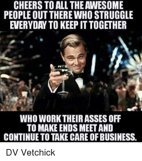 Memes, Struggle, and Work: CHEERS TO ALL THE AWESOME  PEOPLE OUT THERE WHO STRUGGLE  EVERYDAY TO KEEP ITTOGETHER  WHO WORK THEIR ASSES OFF  TO MAKE ENDS MEET AND  CONTINUE TO TAKE CARE OF BUSINESS, DV Vetchick