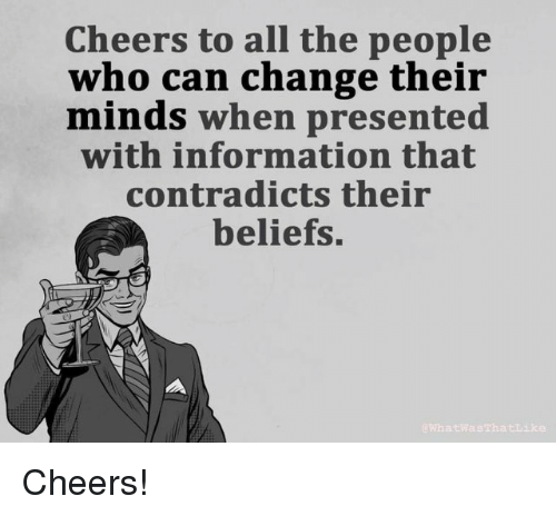 Information, Change, and All The: Cheers to all the people  who can change their  minds when presented  with information that  contradicts their  beliefs.