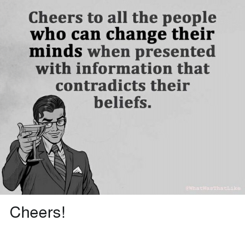 Politics, Information, and Change: Cheers to all the people  who can change their  minds when presented  with information that  contradicts their  beliefs. Cheers!