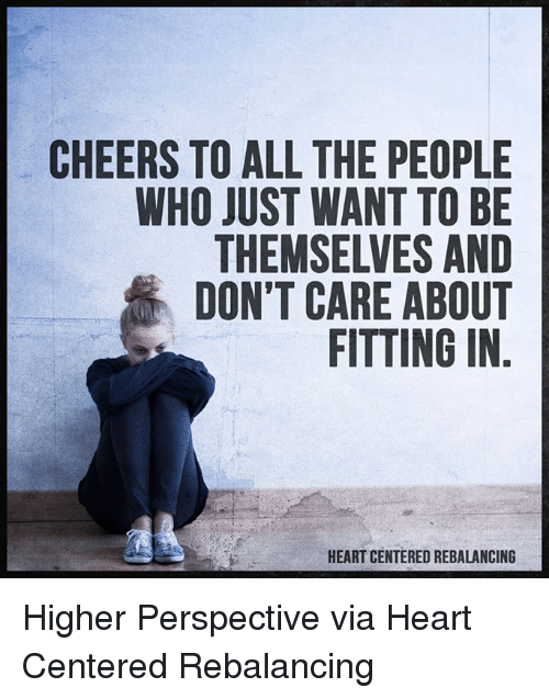 Memes, Heart, and Hearts: CHEERS TO ALL THE PEOPLE  WHO JUST WANT TO BE  THEMSELVES AND  DON'T CARE ABOUT  FITTING IN  HEART CENTERED REBALANCING Higher Perspective via Heart Centered Rebalancing