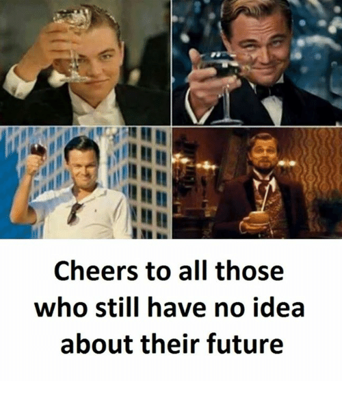 Future, Cheers, and Idea: Cheers to all those  who still have no idea  about their future