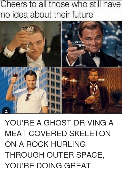 Driving, Future, and Memes: Cheers to all those who still have  no idea about their future YOU'RE A GHOST DRIVING A MEAT COVERED SKELETON ON A ROCK HURLING THROUGH OUTER SPACE, YOU'RE DOING GREAT.